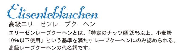 Elisenlebkuchen 高級エリーゼンレープクーヘン エリーゼンレープクーヘンとは、「特定のナッツ類25%以上、小麦粉10%以下使用」という基準を満たすレープクーヘンにのみ認められる、高級レープクーヘンの代名詞です。